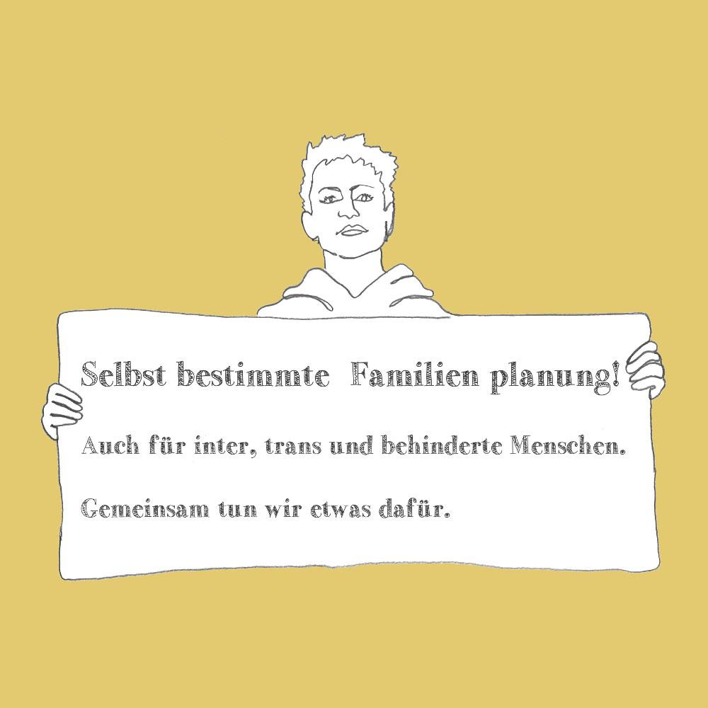 Auf gelbem Hintergrund die Zeichung einer kurzhaarigen Person mit Hoodie, die ein Schild hält. Darauf steht: Selbstbestimmte Familienplanung! Auch für inter, trans und behinderte Menschen. gemeinsam tun wir etwas dafür. Bild verlinkt zur pdf Datei der Broschüre.