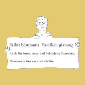 Ein Bild mit gelbem hintergrund. eine Person hält ein Schild. darauf steht: selbstbestimmte familienplanung. auch für inter,trans und behinderte menschen. gemeinsam tun wir etwas dafür. Das bild verlinkt auf die gleichnammige Broschüre.